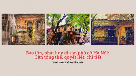 Bảo tồn, phát huy di sản phố cổ Hà Nội: Cần tổng thể, quyết liệt, chi tiết